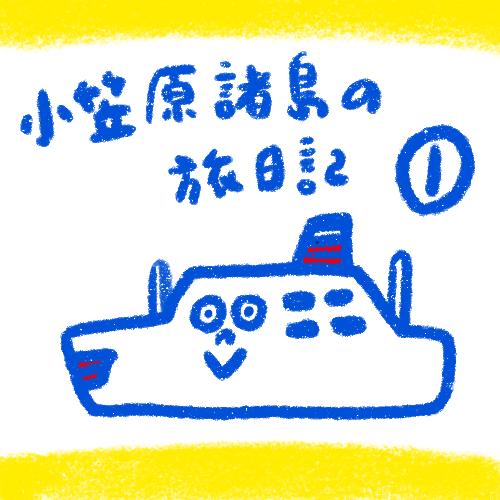 [船旅日記] 小笠原諸島! その1島はどこ編