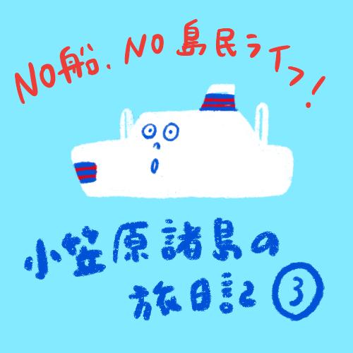 [船旅日記] 小笠原諸島! その3 No船 Noライフ編